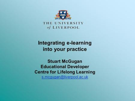 Integrating e-learning into your practice Stuart McGugan Educational Developer Centre for Lifelong Learning