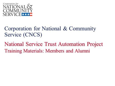 National Service Trust Automation Project Training Materials: Members and Alumni Corporation for National & Community Service (CNCS) National Service Trust.