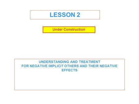 LESSON 2 UNDERSTANDING AND TREATMENT FOR NEGATIVE IMPLICIT OTHERS AND THEIR NEGATIVE EFFECTS Under Construction.