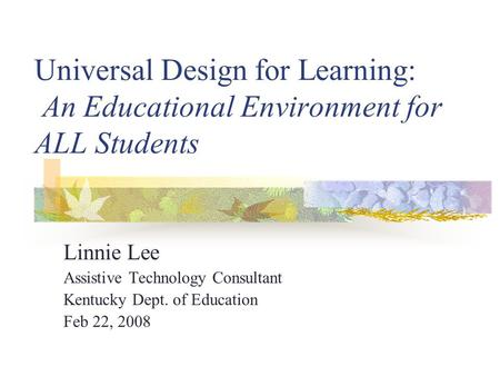 KAGE Conference Feb 22, 2008 Universal Design for Learning: An Educational Environment for ALL Students Linnie Lee Assistive Technology Consultant Kentucky.