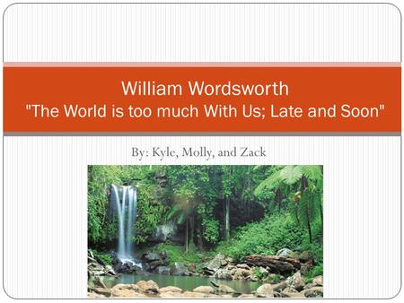 By: Kyle, Molly, and Zack William Wordsworth The World is too much With Us; Late and Soon
