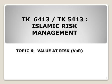 TK 6413 / TK 5413 : ISLAMIC RISK MANAGEMENT TOPIC 6: VALUE AT RISK (VaR) 1.