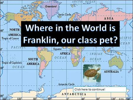 Click here to continue! Franklin has decided to take a trip around the world. Let's take what we have learned about Geography, and try to find Franklin.