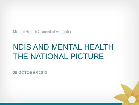 NDIS AND MENTAL HEALTH THE NATIONAL PICTURE 28 OCTOBER 2013 Mental Health Council of Australia.