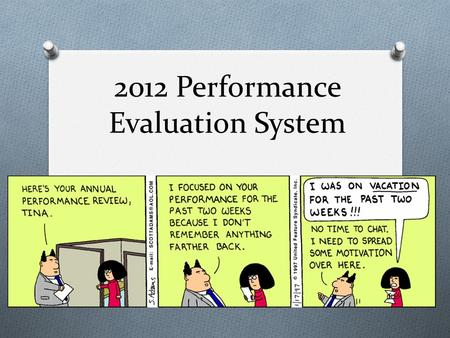 2012 Performance Evaluation System. Why An Evaluation? O Set expectations between Supervisor and the employee. O Valuable tool for an employees in their.