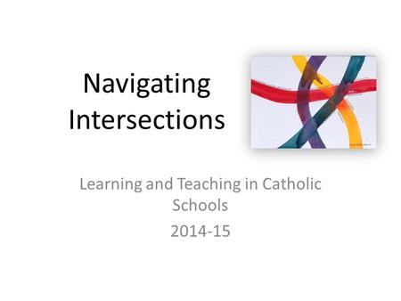 Navigating Intersections Learning and Teaching in Catholic Schools 2014-15.