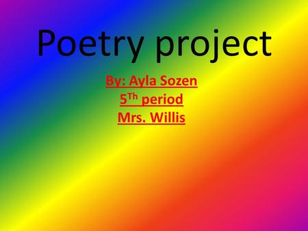 Poetry project By: Ayla Sozen 5 Th period Mrs. Willis.