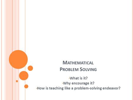 M ATHEMATICAL P ROBLEM S OLVING What is it? Why encourage it? How is teaching like a problem-solving endeavor?