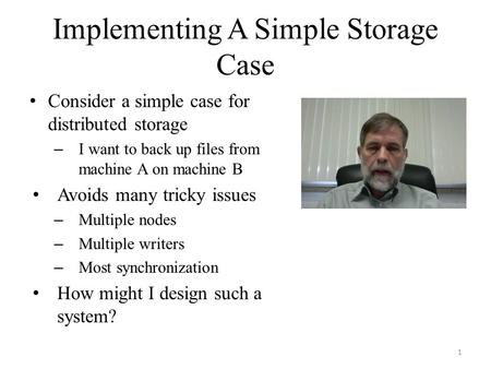 Implementing A Simple Storage Case Consider a simple case for distributed storage – I want to back up files from machine A on machine B Avoids many tricky.