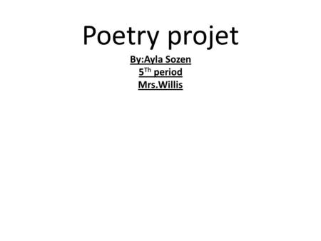 Poetry projet By:Ayla Sozen 5 Th period Mrs.Willis.