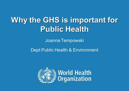 Why the GHS is important for Public Health Joanna Tempowski Dept Public Health & Environment.