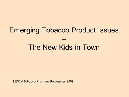 Emerging Tobacco Product Issues -- The New Kids in Town MDCH Tobacco Program September 2009.