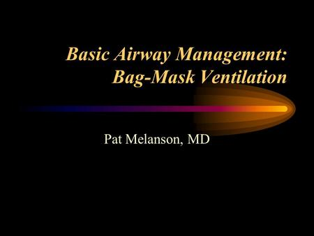 Basic Airway Management: Bag-Mask Ventilation Pat Melanson, MD.