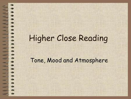 Higher Close Reading Tone, Mood and Atmosphere. Tone Tone is important in your appreciation of the passages you are given to read. There is nothing worse.