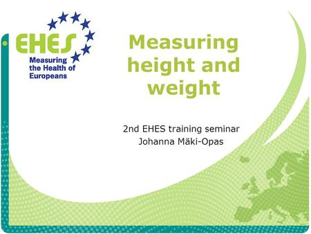 Measuring height and weight 2nd EHES training seminar Johanna Mäki-Opas.