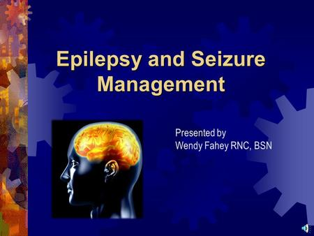 Epilepsy and Seizure Management Presented by Wendy Fahey RNC, BSN.