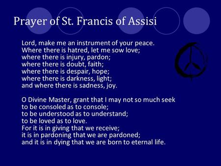 Prayer of St. Francis of Assisi Lord, make me an instrument of your peace. Where there is hatred, let me sow love; where there is injury, pardon; where.