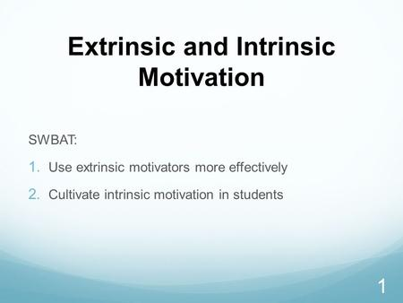 Extrinsic and Intrinsic Motivation SWBAT:  Use extrinsic motivators more effectively  Cultivate intrinsic motivation in students 1.