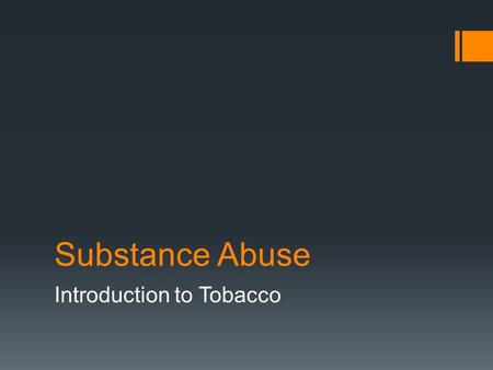 Substance Abuse Introduction to Tobacco. Substance Abuse:  Overindulgence in or dependence on an addictive substance, especially alcohol, tobacco, or.