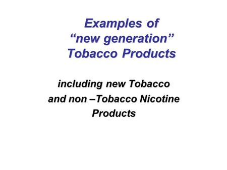 "Examples of ""new generation"" Tobacco Products including new Tobacco and non –Tobacco Nicotine Products."