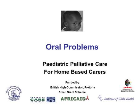 Oral Problems Paediatric Palliative Care For Home Based Carers Funded by British High Commission, Pretoria Small Grant Scheme.
