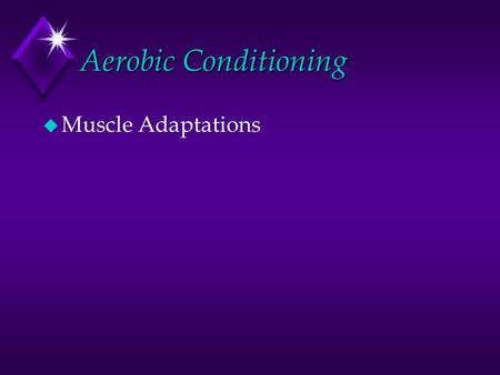 <strong>Aerobic</strong> Conditioning u Muscle Adaptations. Key Points u 1. Muscle adapts to become a more effective energy provider. u An improved capacity for oxygen.