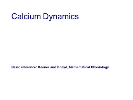 Calcium Dynamics Basic reference: Keener and Sneyd, Mathematical Physiology.