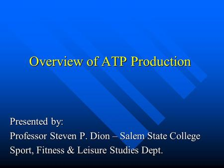 Overview of ATP Production Presented by: Professor Steven P. Dion – Salem State College Sport, Fitness & Leisure Studies Dept.