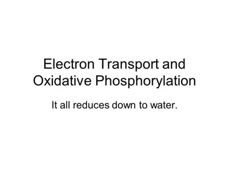 Electron Transport and Oxidative Phosphorylation It all reduces down to water.