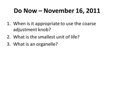 Do Now – November 16, 2011 When is it appropriate to use the coarse adjustment knob? What is the smallest unit of life? What is an organelle?