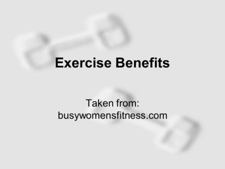 Exercise Benefits Taken from: busywomensfitness.com.