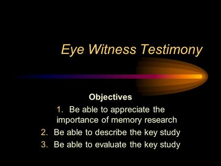 Eye Witness Testimony Objectives 1.Be able to appreciate the importance of memory research 2.Be able to describe the key study 3.Be able to evaluate the.