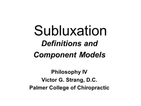 Subluxation Definitions and Component Models Philosophy IV Victor G. Strang, D.C. Palmer College of Chiropractic.