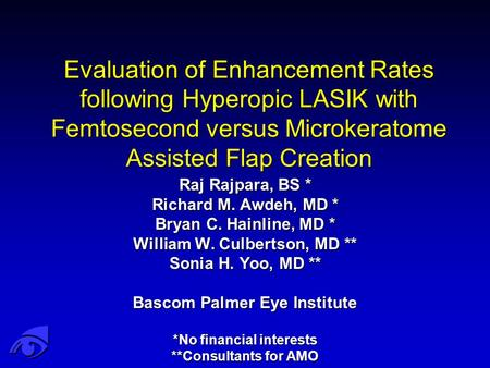 Evaluation of Enhancement Rates following Hyperopic LASIK with Femtosecond versus Microkeratome Assisted Flap Creation Raj Rajpara, BS * Richard M. Awdeh,