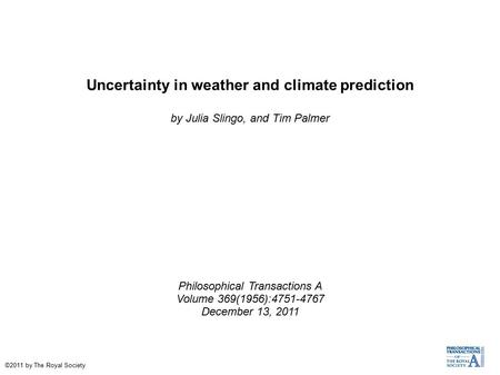 Uncertainty in weather and climate prediction by Julia Slingo, and Tim Palmer Philosophical Transactions A Volume 369(1956):4751-4767 December 13, 2011.