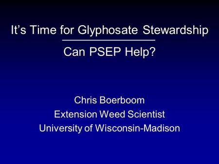 It's Time for Glyphosate Stewardship Can PSEP Help? Chris Boerboom Extension Weed Scientist University of Wisconsin-Madison.