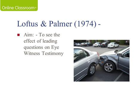 Loftus & Palmer (1974) - Aim: - To see the effect of leading questions on Eye Witness Testimony.