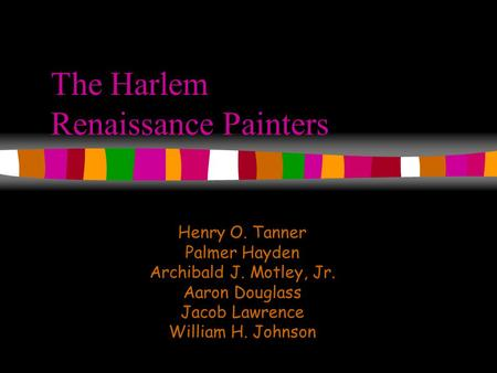 The Harlem Renaissance Painters Henry O. Tanner Palmer Hayden Archibald J. Motley, Jr. Aaron Douglass Jacob Lawrence William H. Johnson.