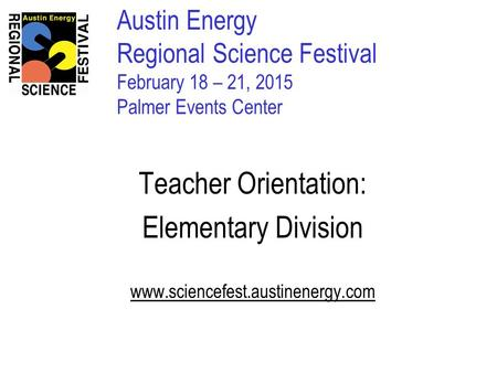 Austin Energy Regional Science Festival February 18 – 21, 2015 Palmer Events Center Teacher Orientation: Elementary Division www.sciencefest.austinenergy.com.