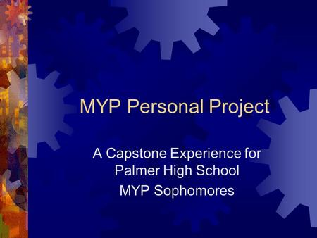 MYP Personal Project A Capstone Experience for Palmer High School MYP Sophomores.