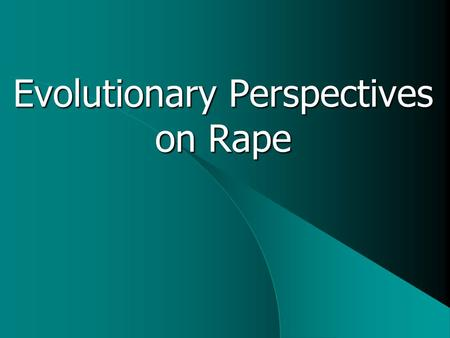 "Evolutionary Perspectives on Rape. Starting Points Language: ""Victims"" vs. ""Survivors"" Averages: Individual differences in rapists, victims Male rapists,"