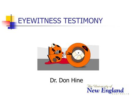 EYEWITNESS TESTIMONY Dr. Don Hine Lecture Overview Why is eyewitness accuracy important? Key factors leading to eyewitness errors. Eyewitness confidence.