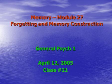 Memory – Module 27 Forgetting and Memory Construction Memory – Module 27 Forgetting and Memory Construction General Psych 1 April 12, 2005 Class #21.