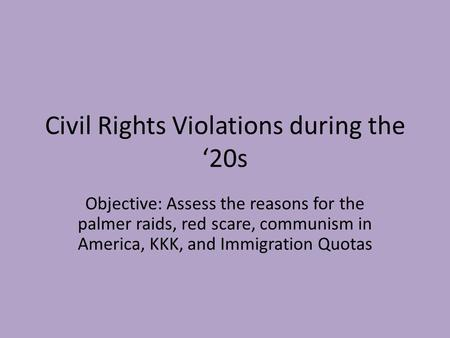 Civil Rights Violations during the '20s Objective: Assess the reasons for the palmer raids, red scare, communism in America, KKK, and Immigration Quotas.