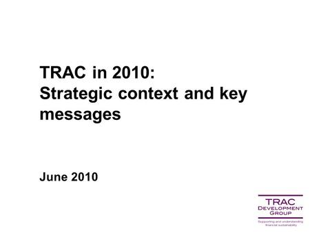 TRAC in 2010: Strategic context and key messages June 2010.