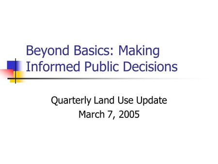 Beyond Basics: Making Informed Public Decisions Quarterly Land Use Update March 7, 2005.