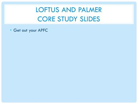 LOFTUS AND PALMER CORE STUDY SLIDES Get out your APFC.