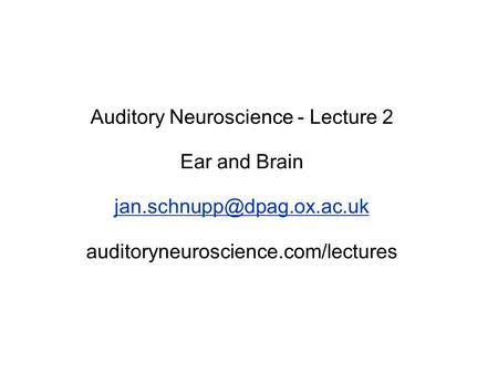 Auditory Neuroscience - Lecture 2 Ear and Brain auditoryneuroscience.com/lectures.