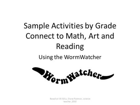 Sample Activities by Grade Connect to Math, Art and Reading Using the WormWatcher Based on VA SOLs, Diane Postman, science teacher, 2010.