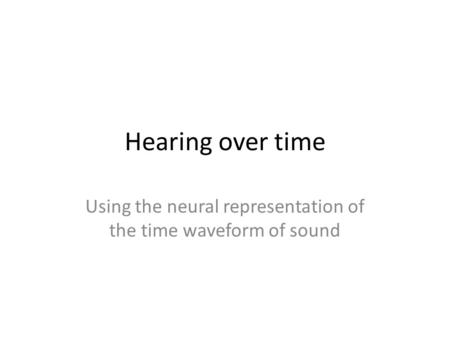 Hearing over time Using the neural representation of the time waveform of sound.